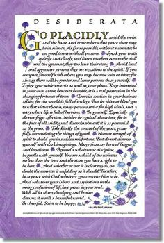 Desiderata: Go placidly amid the noise and haste and remember what peace there may be in silence. As far as possible, without surrender, be on good terms with all persons. Speak your truth quietly and clearly, and listen to others, even to the dull and the ignorant, they too have their story...