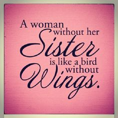 So true. I feel sorry for women who do not have a sister.