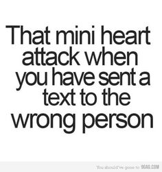I've never ended up sending it to the wrong person, but I've definitely had the mini heart attack when you THINK you've sent it to the wrong person. Quotes To Live By, Me Quotes, Funny Quotes, Random Quotes, Quotable Quotes, Motivational Quotes, Inspirational Quotes, The Words, Top 20 Funniest
