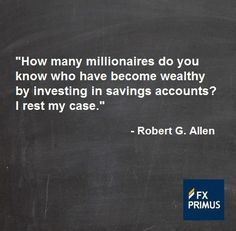 How many millionaires do you know who have become wealthy by investing in savings accounts? I rest my case ~ Robert G Allen.