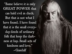 """Gandalf: """"Saruman believes it is only great power that can hold evil in check. But that is not what I have found. I have found that it is the small everyday deeds of ordinary folk that keep the darkness at bay. Small acts of kindness and love."""""""