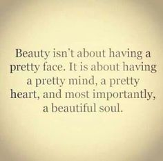 Beauty isn't about having a pretty face. It is about having a pretty mind, a pretty heart and most importantly, a beautiful soul.