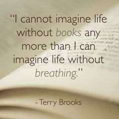 I cannot imagine life without books any more than I can imagine life without breathing- terry brooks