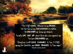 """""""The LORD lives! Blessed be my Rock! Let the God of my salvation be exalted. He delivers me from my enemies. You also lift me up above those who rise against me; You have delivered me … Therefore I will give thanks to You, O LORD, among the Gentiles, and sing praises to Your name."""" - Psalm 18:46, 48-49  #Psalm18 #Scripture #Bible #CalltoWorship #Psalm18:46-49"""