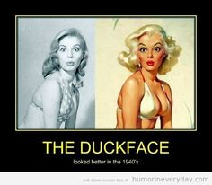 THE DUCKFACE LOOKED BETTER IN THE 1940'S