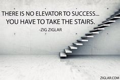 There is no elevator to success. Are you going to take the stairs? - by Zig Ziglar Great Motivational Quotes, Inspirational Quotes, Inspiring Sayings, Zig Ziglar Quotes, Take The Stairs, Success And Failure, Positive Attitude, Attitude Quotes, Business Quotes