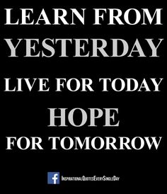 Learn from yesterday, live for today, hope for tomorrow. The important thing is not to stop questioning. Albert Einstein