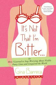 It's Not That I'm Bitter... Or How Learned to Stop Worrying About Visible Panty Lines and Conquered the Wild by Gina Barreca (87-17)
