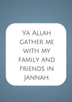 Ya Allah gather me with my family and friends in Jannah. Ameen.