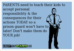 PARENTS need to teach their kids to accept personal  responsibility & the  consequences for their  actions TODAY so a  prison guard won't have to later! Don't make them do YOUR job!