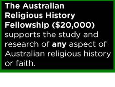 The Australian Religious History Fellowship  The specific focus of the Australian History Religious Fellowship is for the study and research of any aspect of Australian religious history of any faith. The successful Fellow will be based at the State Library of NSW, and is expected to be based there, although it is understood that it may be necessary to also work within other institutions and archives, and use resources outside the Library. Applications close 21 October 2013.