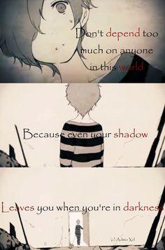 No dependas demasiado de nadie en este mundo porque incluso tu sombra te abandona cuando estás en la oscuridad.