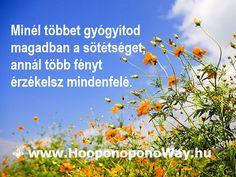 Hálát adok a mai napért. Minél többet gyógyítod magadban a sötétséget, annál több fényt érzékelsz mindenfelé. Ahogy te gyógyulsz, a világ gyógyul, méltó helyet teremtve valódi lényednek.Így szeretlek, Élet!  ⚜ Ho'oponoponoWay Magyarország ⚜ www.HooponoponoWay.hu