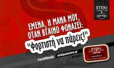 Εμένα, η μάνα μου, όταν βγαίνω φωνάζει:  @arnitikosEp - http://stekigamatwn.gr/f4481/