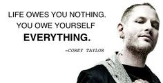 Life owes you nothing. You owe yourself EVERYTHING  #Corey Taylor