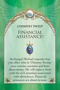 CHIMNEY SWEEP - FINANCIAL ASSISTANCE! Archangel Michael requests that you allow him to 'Chimney Sweep' your worries, anxieties and fears about money. He will replace them with the rich emotions associated with abundance. Financial pressures are about to ease.  The sword and shield are symbolically presented to you by Archangel Michael as powerful tools for stress relief. Archangel Michael steps in to provide guidance and assistance regarding your financial affairs. It is time to surrender…