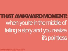 "this is my life...but then i just keep going so i'm known for weird ""you had to be there"" stories :P"