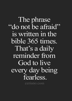 """The phrase """"do not be afraid"""" is written in the bible 365 times. That's a daily reminder from God to live every day being fearless. Curiano.com"""