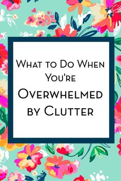 What To Do When You're Overwhelmed By Clutter