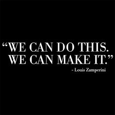 """""""We can do this. We can make it. """" Louis Zamperini"""