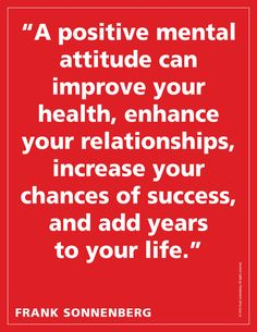 """""""A positive mental attitude can improve your health, enhance your relationships, increase your chances of success, and add years to your life."""" ~ Frank Sonnenberg #MentalAttitude #BookSmart"""