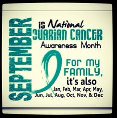 September is National Ovarian Cancer Awareness Month... For my family it's also Jan, Feb, Mar ,Apr, May, Jun , Jul, Aug, Oct, Nov , & Dec