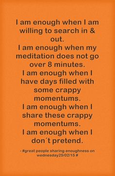 I am enough when I am willing to search in & out. I am enough when my meditation does not go over 8 minutes. I am enough when I have days filled with some crappy momentums. I am enough when I share these crappy momentums. I am enough when I don´t pretend.
