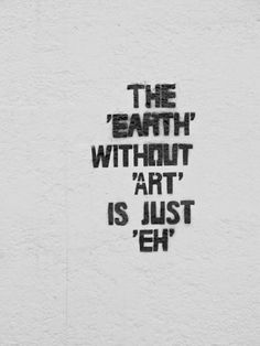 """The Earth without """"art"""" is just """"eh."""""""