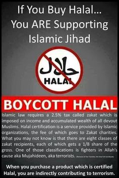 "Halal supports Islamic Jihad / Muslim Brotherhood (Halal is a way of preparing food, look for it on the label of anything you buy in the store. If it says ""Halal"" don't buy it!!!!) A good example of Halal food is BUTTERBALL TURKEY, also McDonalds sells Hal"