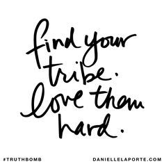 Find your tribe. Love them hard. TruthBomb. Friends. Family.