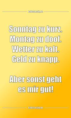 Sonntag zu kurz. Montag zu doof. Wetter zu kalt. Geld zu knapp.  Aber sonst geht es mir gut! ... gefunden auf https://www.istdaslustig.de/spruch/4315 #lustig #sprüche #fun #spass