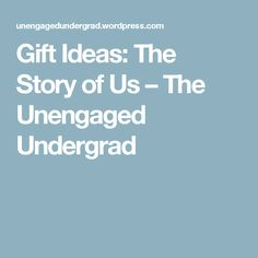 Gift Ideas: The Story of Us – The Unengaged Undergrad