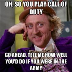 willywonka - Oh, so you play call of duty go ahead, tell me how well you'd do if you were in the army