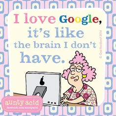 I love google, it's like the brain I do't have.