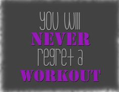 You will never regret at workout! So true!