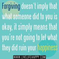 Forgiving doesn't imply that what someone did to you is okay, it simply means that you're not going to let what they did ruin your happiness...