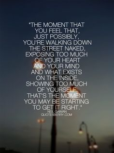 The moment that you feel that, just possibly, youre walking down the street  - Neil Gaiman