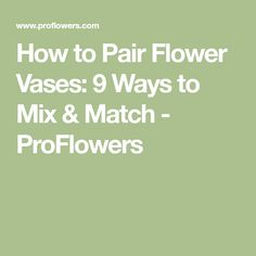 How to Pair Flower Vases: 9 Ways to Mix & Match - ProFlowers