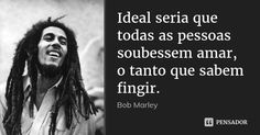Ideal seria que todas as pessoas soubessem amar, o tanto que sabem fingir. — Bob Marley