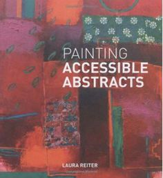 Painting Accessible Abstracts : Book by Laura Reiter  http://www.jacksonsart.com/p37328/Painting_Accessible_Abstracts_:_Book_by_Laura_Reiter/product_info.html #painting #paint #painter #abstract #art #book #artbook
