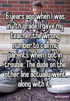 6 years ago when I was in 7th grade, I gave my teacher the wrong number to call my parents when I got in trouble. The dude on the other line actually went along with it.