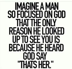 """Imagine a #man so focused on #God that the only reason he looked up to see you is because he heard #God say """"That's her."""""""