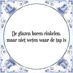 De glazen horen rinkelen, maar niet weten waar de tap is - Bekijk of bestel deze Tegel nu op Tegelspreuken.nl