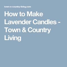 How to Make Lavender Candles - Town & Country Living Town And Country, Country Living, How To Make A Pom Pom, Pom Pom Garland, Homemade Candles, Butternut Squash Soup, How To Make Pillows, Romantic Homes, Western Decor