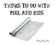 Making Boys Men: Things to do with foil and kids