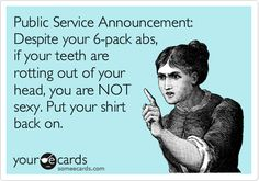 Public Service Announcement: Despite your 6-pack abs, if your teeth are rotting out of your head, you are NOT sexy. Put your shirt back on. | Reminders Ecard