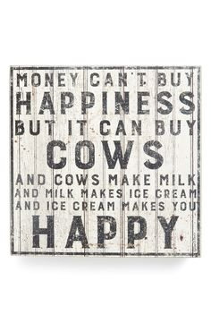 Money can't buy happiness but it can buy cows and cows make milk and milk makes ice cream and ice cream makes you happy.