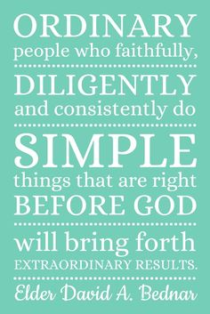 """""""Ordinary people who faithfully, diligently, and consistently do simple things that are right before God will bring forth extraordinary results."""" –Elder David A. Bednar of the Quorum of the Twelve Apostles http://pinterest.com/pin/24066179230999303"""