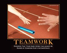 TEAMWORK: Ensuring That Your Hard Work Can Always Be Ruined By Someone Else's Incompetence