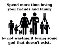 Or giving that non-existent god all the credit for your time with those loved ones.